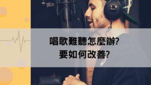 唱歌難聽怎麼辦?如何改善?